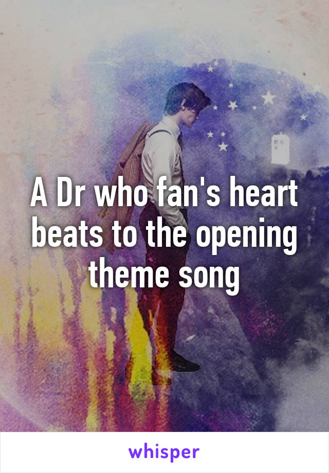 A Dr who fan's heart beats to the opening theme song