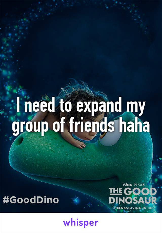 I need to expand my group of friends haha