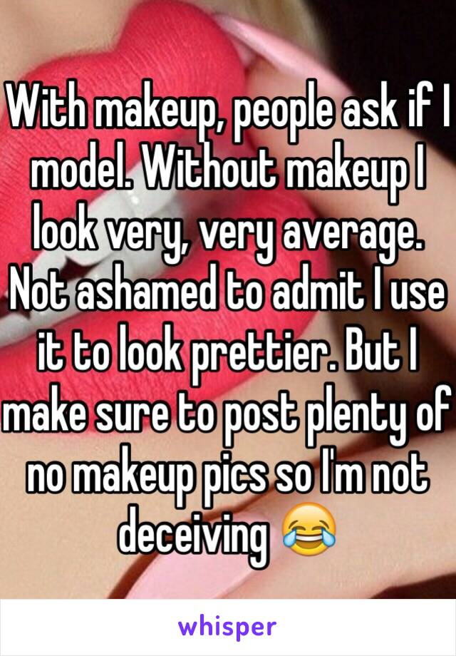 With makeup, people ask if I model. Without makeup I look very, very average. Not ashamed to admit I use it to look prettier. But I make sure to post plenty of no makeup pics so I'm not deceiving 😂