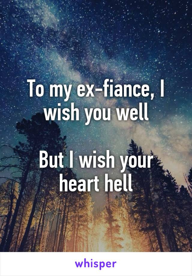 To my ex-fiance, I wish you well  But I wish your heart hell