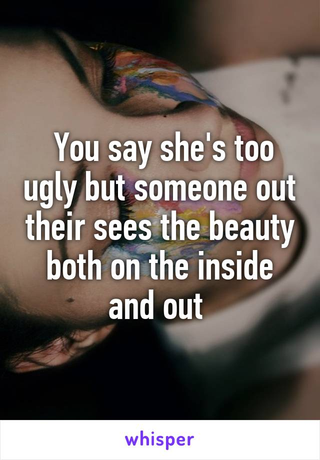 You say she's too ugly but someone out their sees the beauty both on the inside and out
