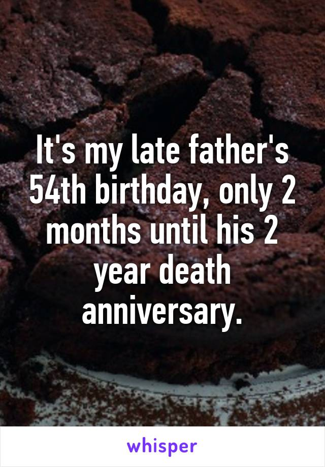 It's my late father's 54th birthday, only 2 months until his 2 year death anniversary.
