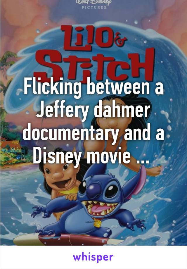 Flicking between a Jeffery dahmer documentary and a Disney movie ...