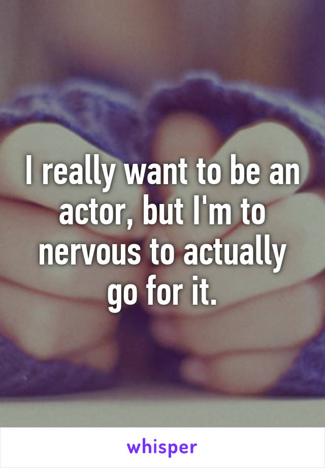 I really want to be an actor, but I'm to nervous to actually go for it.