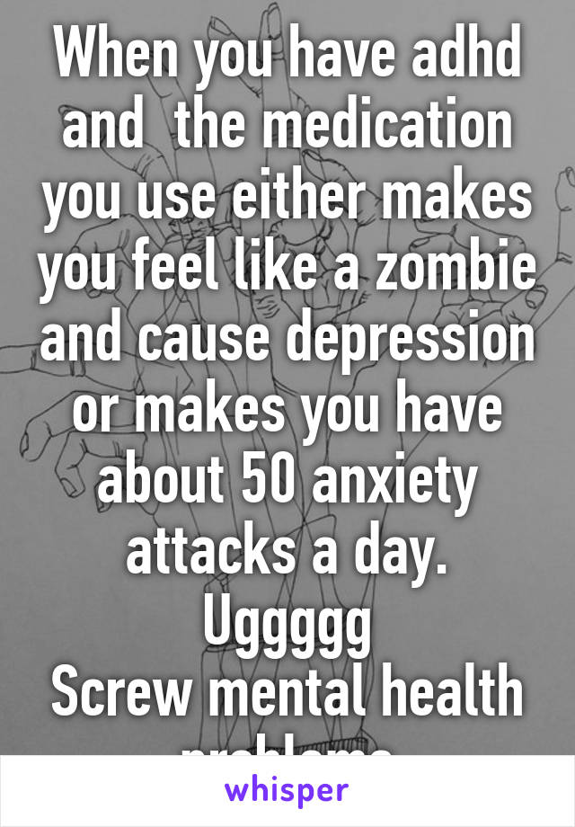 When you have adhd and  the medication you use either makes you feel like a zombie and cause depression or makes you have about 50 anxiety attacks a day. Uggggg Screw mental health problems