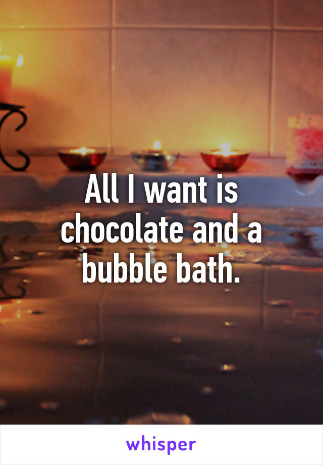 All I want is chocolate and a bubble bath.