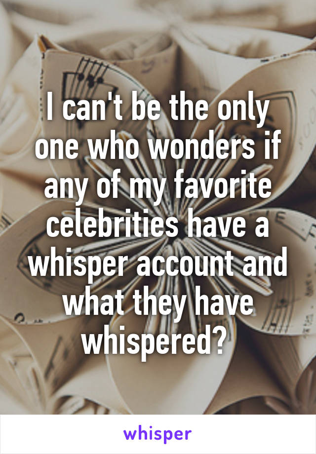 I can't be the only one who wonders if any of my favorite celebrities have a whisper account and what they have whispered?