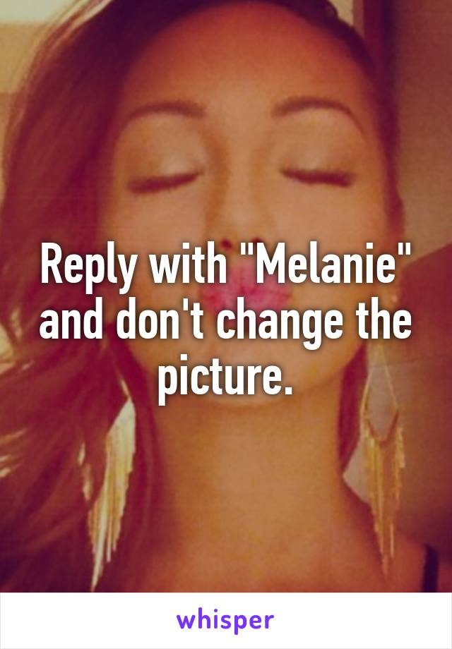 """Reply with """"Melanie"""" and don't change the picture."""