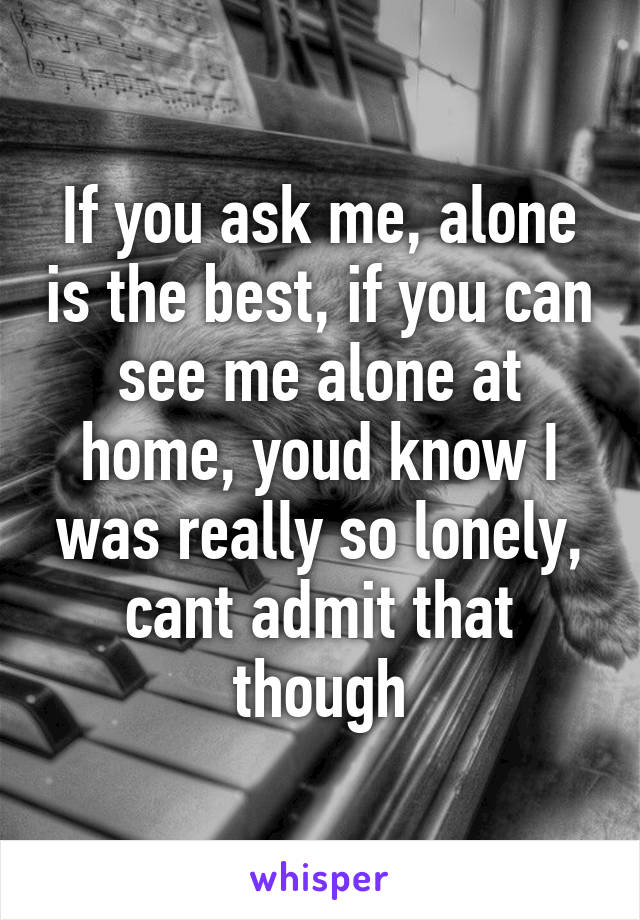 If you ask me, alone is the best, if you can see me alone at home, youd know I was really so lonely, cant admit that though