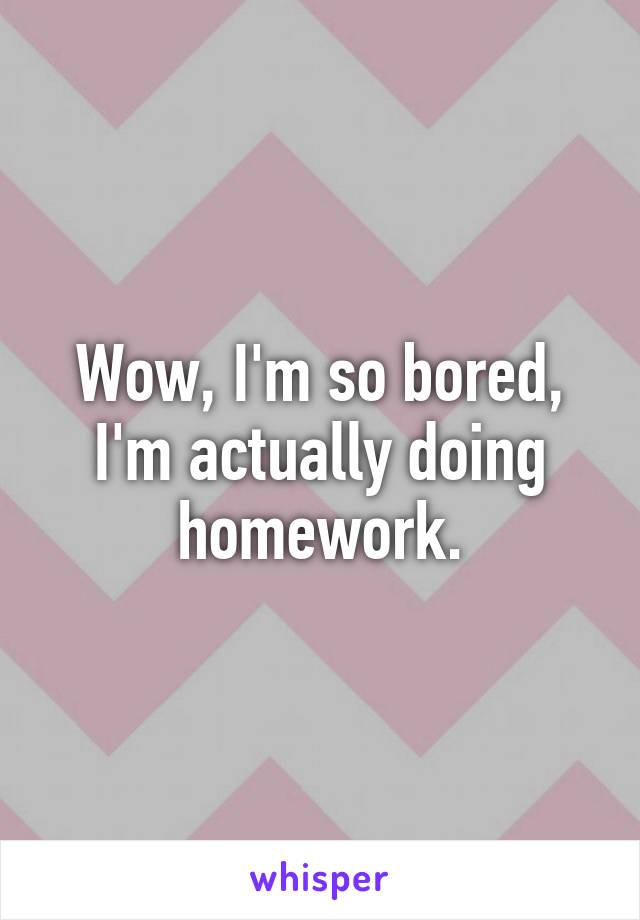 Wow, I'm so bored, I'm actually doing homework.
