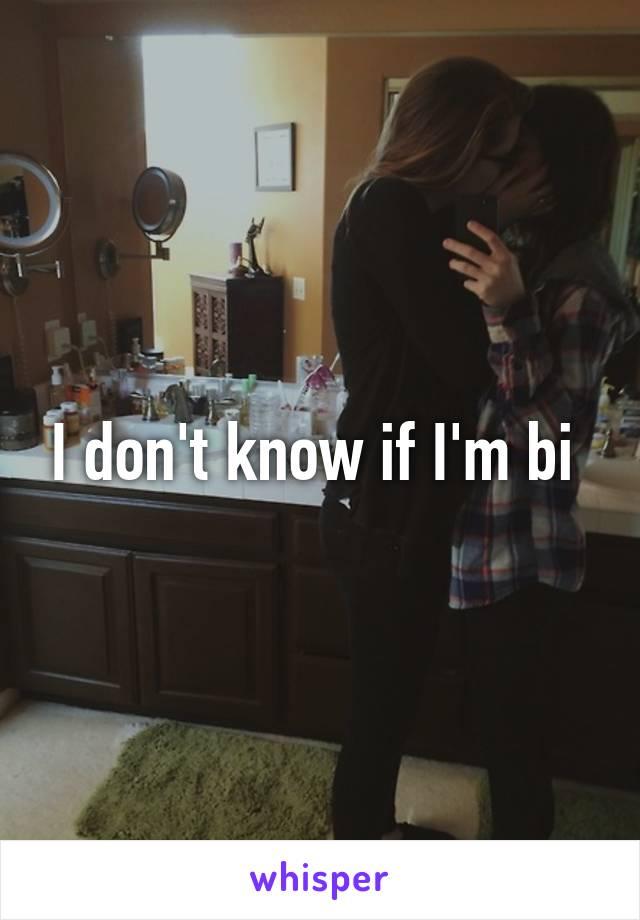 I don't know if I'm bi