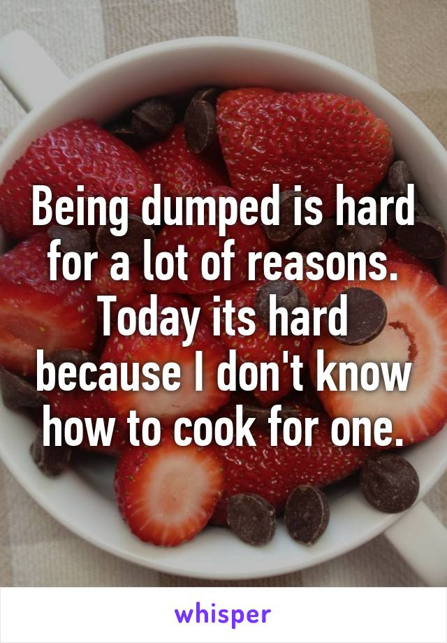 Being dumped is hard for a lot of reasons. Today its hard because I don't know how to cook for one.