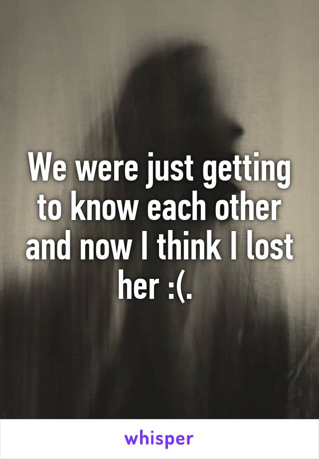 We were just getting to know each other and now I think I lost her :(.