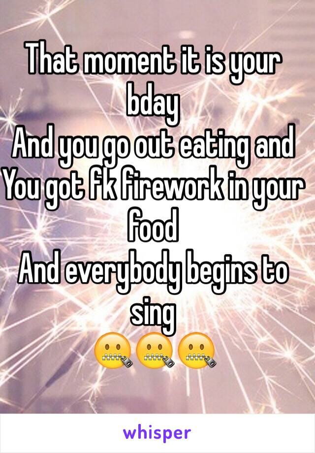 That moment it is your bday And you go out eating and You got fk firework in your food And everybody begins to sing 🤐🤐🤐