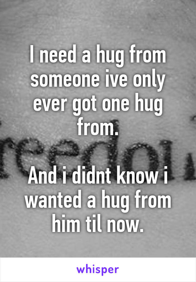 I need a hug from someone ive only ever got one hug from.  And i didnt know i wanted a hug from him til now.