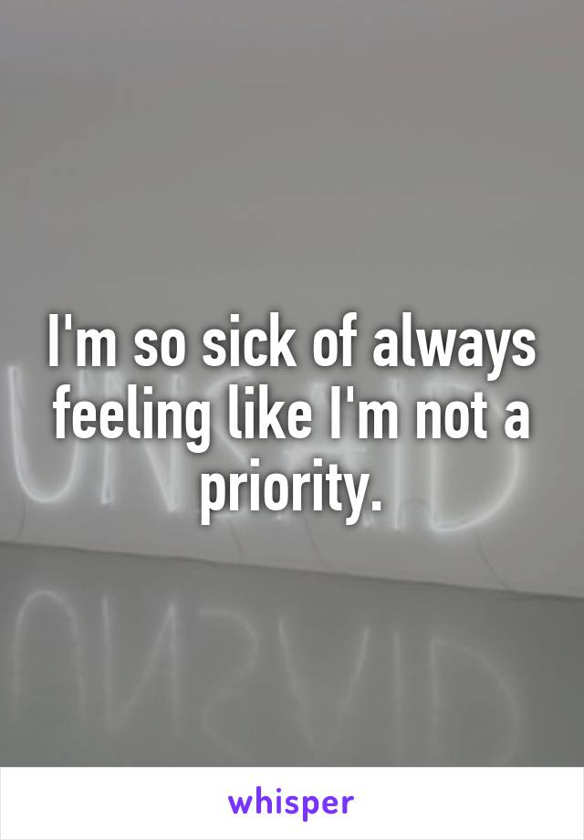 I'm so sick of always feeling like I'm not a priority.
