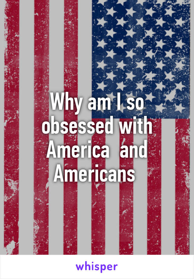 Why am I so obsessed with America  and Americans
