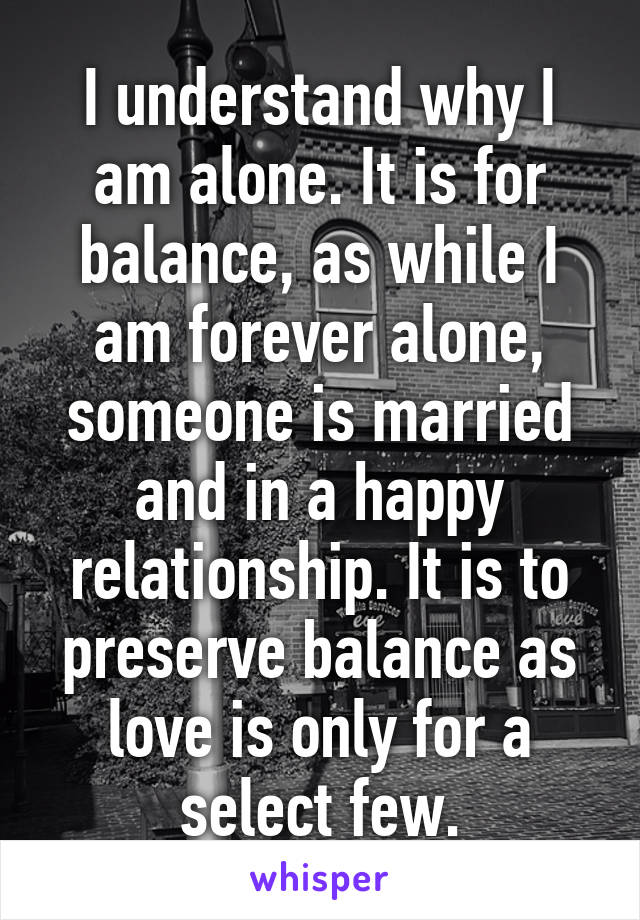 I understand why I am alone. It is for balance, as while I am forever alone, someone is married and in a happy relationship. It is to preserve balance as love is only for a select few.