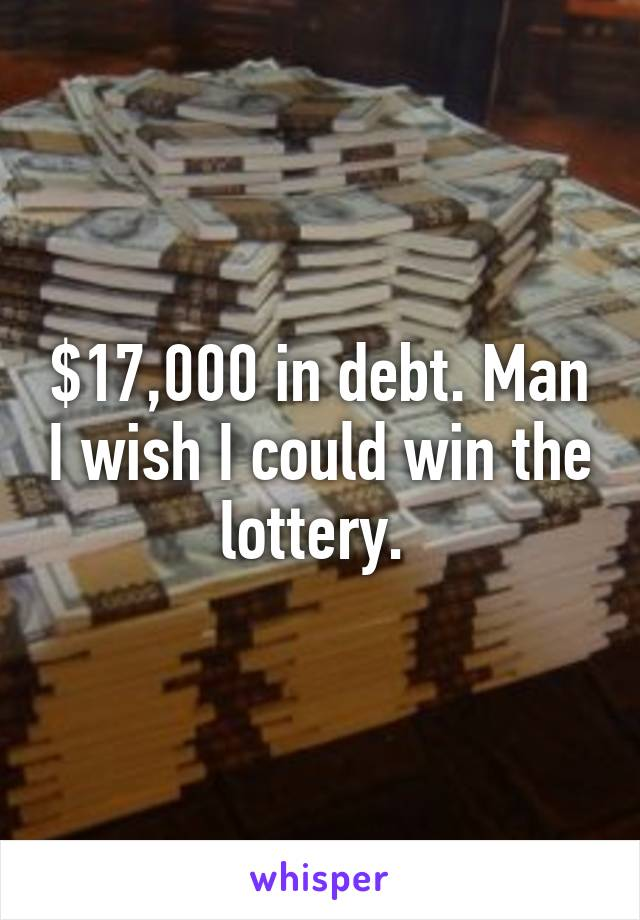 $17,000 in debt. Man I wish I could win the lottery.