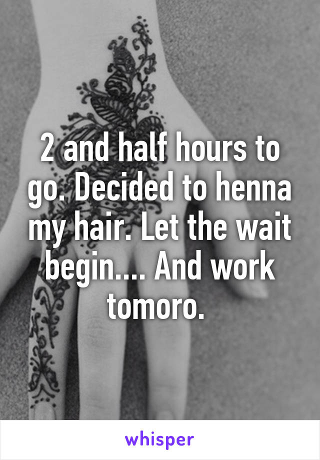 2 and half hours to go. Decided to henna my hair. Let the wait begin.... And work tomoro.