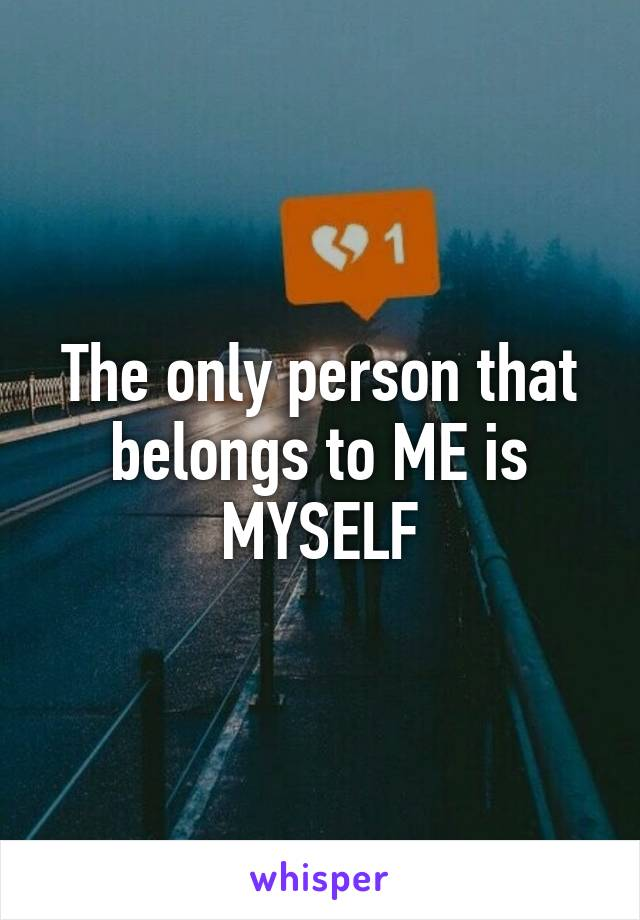 The only person that belongs to ME is MYSELF