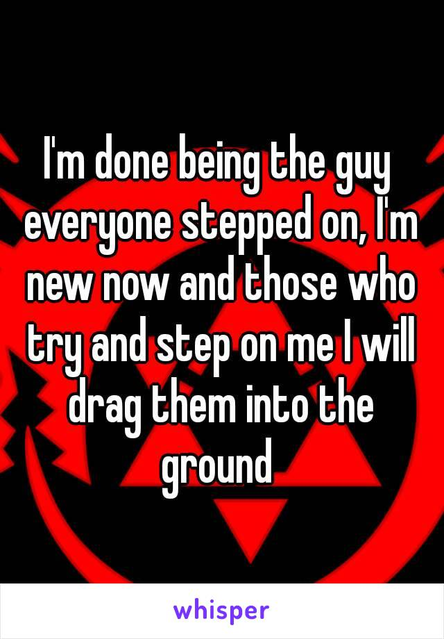 I'm done being the guy everyone stepped on, I'm new now and those who try and step on me I will drag them into the ground