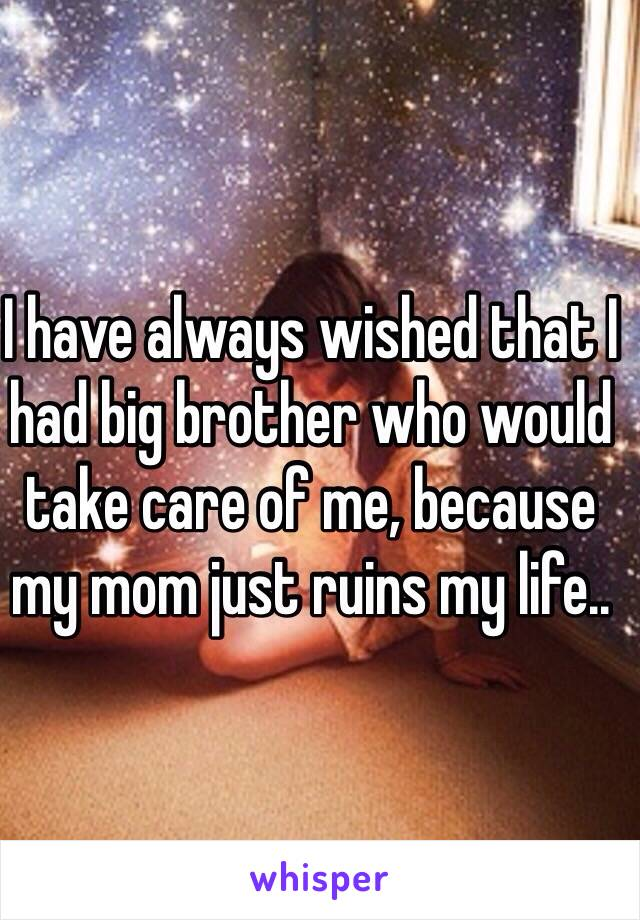 I have always wished that I had big brother who would take care of me, because my mom just ruins my life..