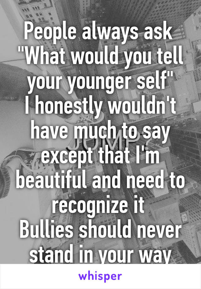 """People always ask  """"What would you tell your younger self"""" I honestly wouldn't have much to say except that I'm beautiful and need to recognize it  Bullies should never stand in your way"""