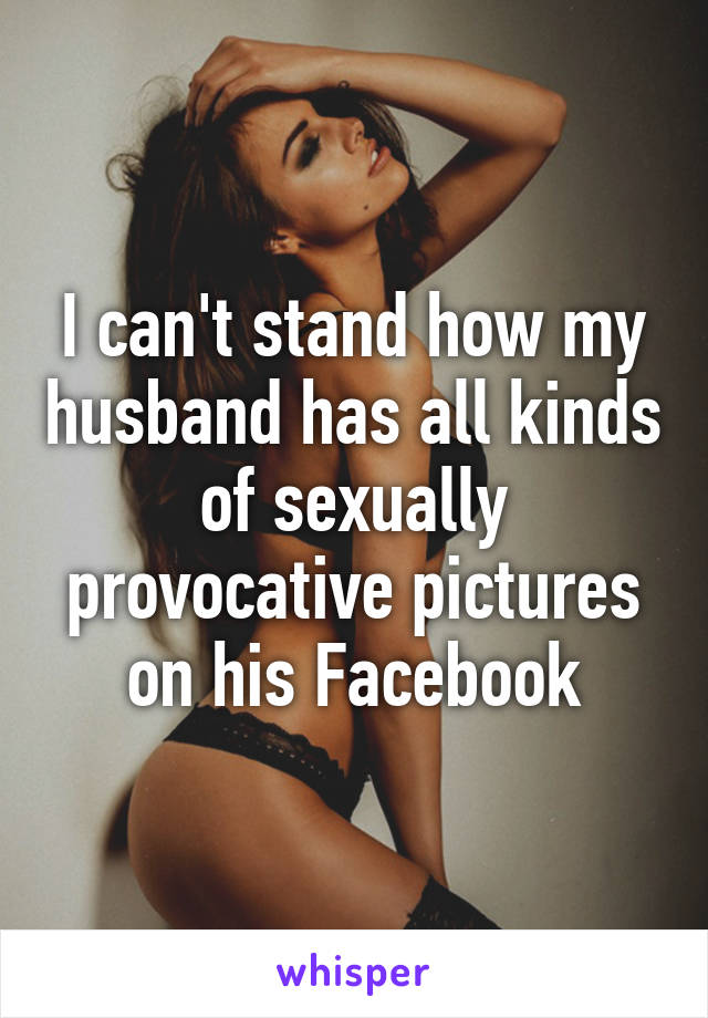 I can't stand how my husband has all kinds of sexually provocative pictures on his Facebook