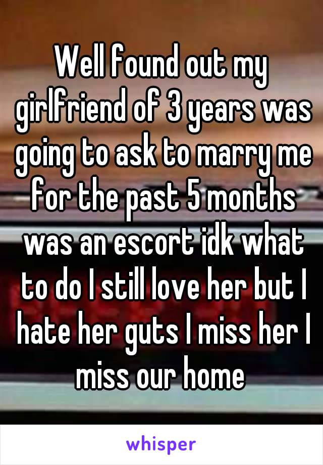 Well found out my girlfriend of 3 years was going to ask to marry me for the past 5 months was an escort idk what to do I still love her but I hate her guts I miss her I miss our home