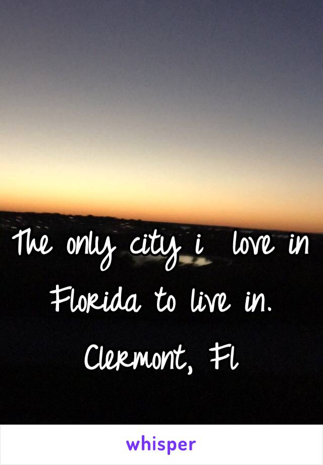 The only city i  love in Florida to live in. Clermont, Fl