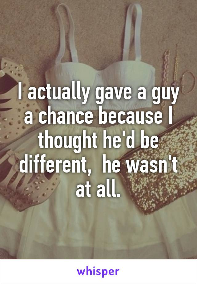 I actually gave a guy a chance because I thought he'd be different,  he wasn't at all.