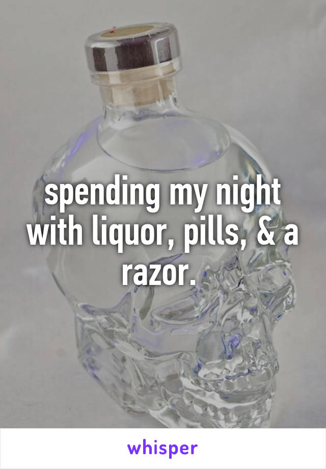 spending my night with liquor, pills, & a razor.