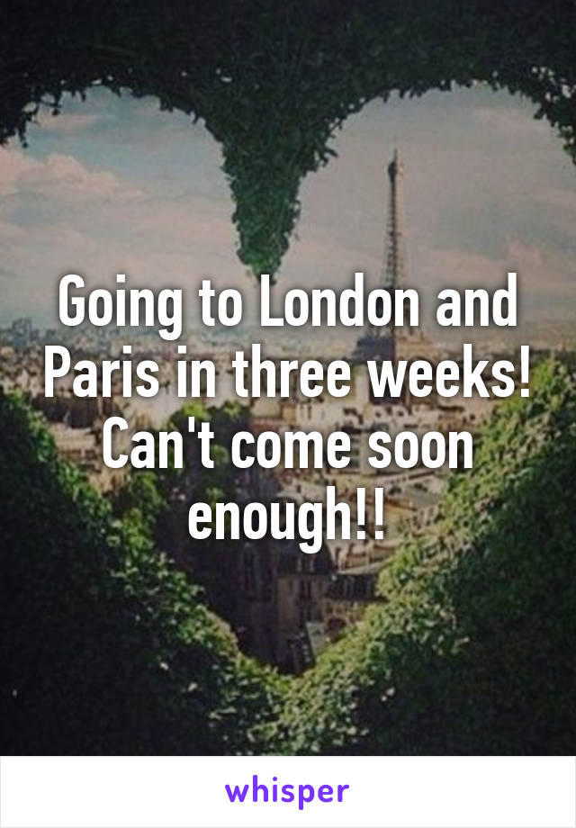 Going to London and Paris in three weeks! Can't come soon enough!!