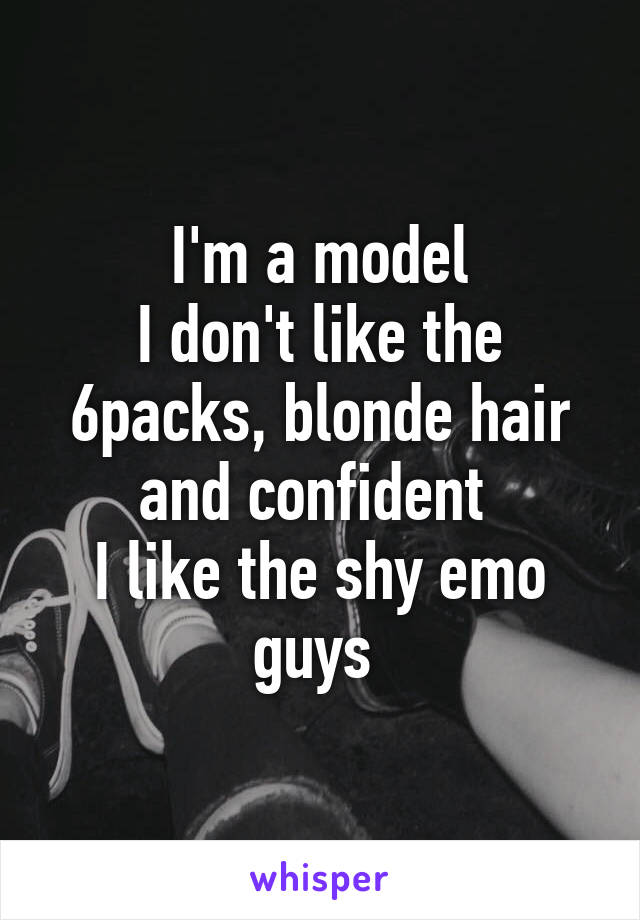 I'm a model I don't like the 6packs, blonde hair and confident  I like the shy emo guys