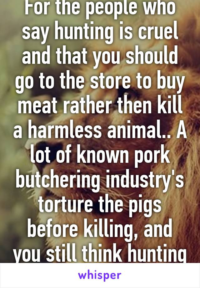 For the people who say hunting is cruel and that you should go to the store to buy meat rather then kill a harmless animal.. A lot of known pork butchering industry's torture the pigs before killing, and you still think hunting is worse?