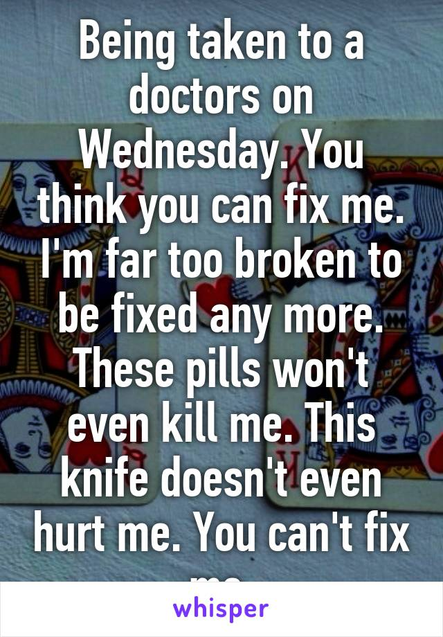 Being taken to a doctors on Wednesday. You think you can fix me. I'm far too broken to be fixed any more. These pills won't even kill me. This knife doesn't even hurt me. You can't fix me.