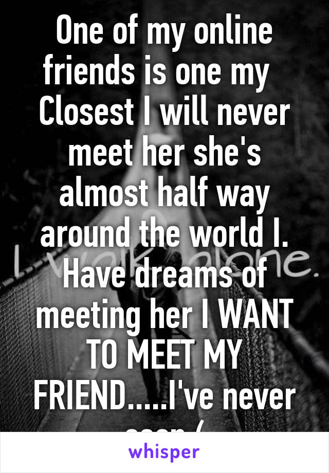 One of my online friends is one my   Closest I will never meet her she's almost half way around the world I. Have dreams of meeting her I WANT TO MEET MY FRIEND.....I've never seen:(