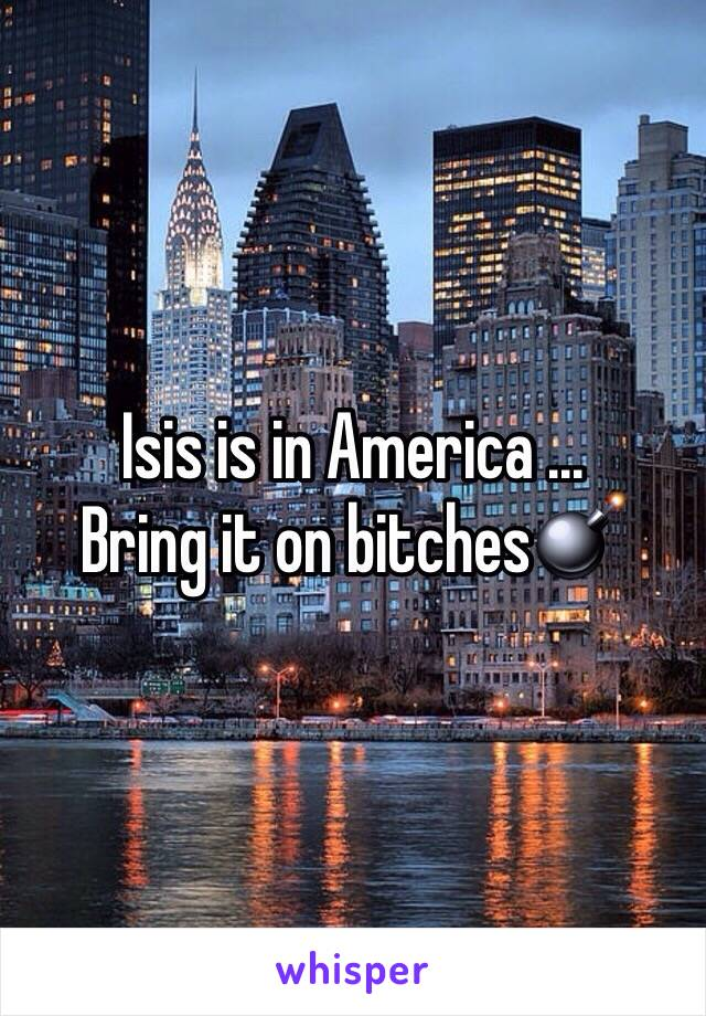 Isis is in America ...  Bring it on bitches💣