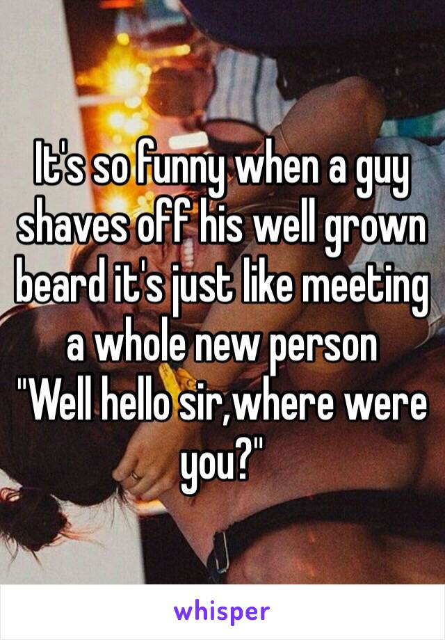 "It's so funny when a guy shaves off his well grown beard it's just like meeting a whole new person  ""Well hello sir,where were you?"""