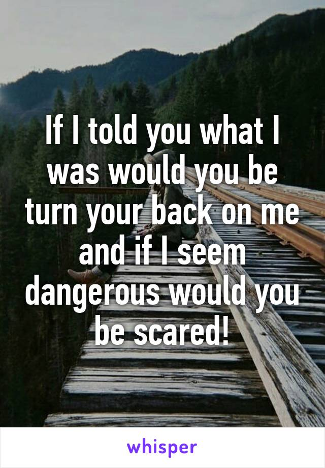 If I told you what I was would you be turn your back on me and if I seem dangerous would you be scared!