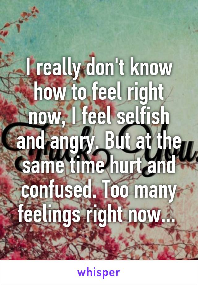 I really don't know how to feel right now, I feel selfish and angry. But at the same time hurt and confused. Too many feelings right now...