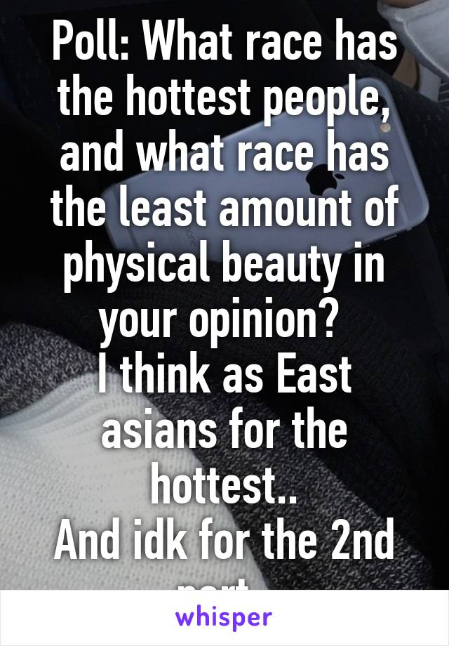 Poll: What race has the hottest people, and what race has the least amount of physical beauty in your opinion?  I think as East asians for the hottest.. And idk for the 2nd part.