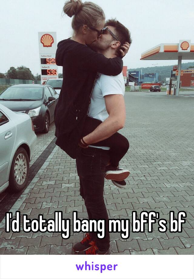 I'd totally bang my bff's bf