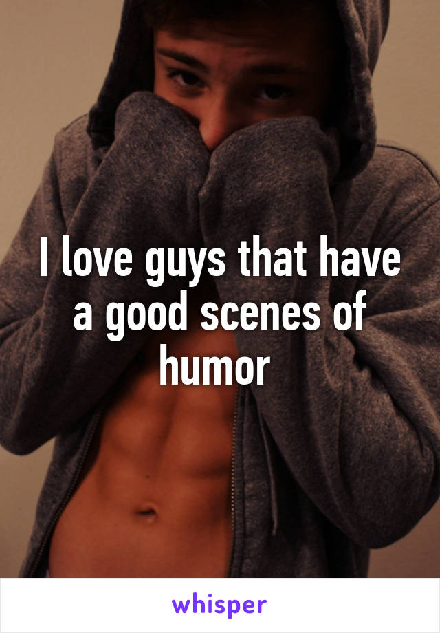 I love guys that have a good scenes of humor