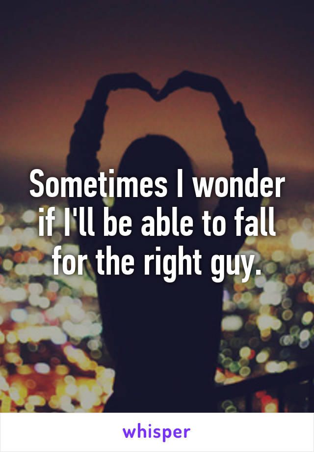 Sometimes I wonder  if I'll be able to fall  for the right guy.