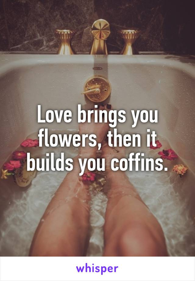 Love brings you flowers, then it builds you coffins.