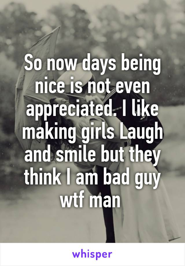 So now days being nice is not even appreciated. I like making girls Laugh and smile but they think I am bad guy wtf man