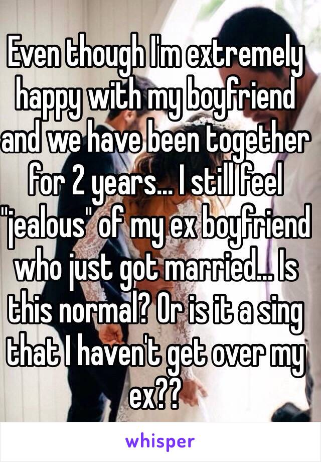 """Even though I'm extremely happy with my boyfriend and we have been together for 2 years... I still feel """"jealous"""" of my ex boyfriend who just got married... Is this normal? Or is it a sing that I haven't get over my ex??"""