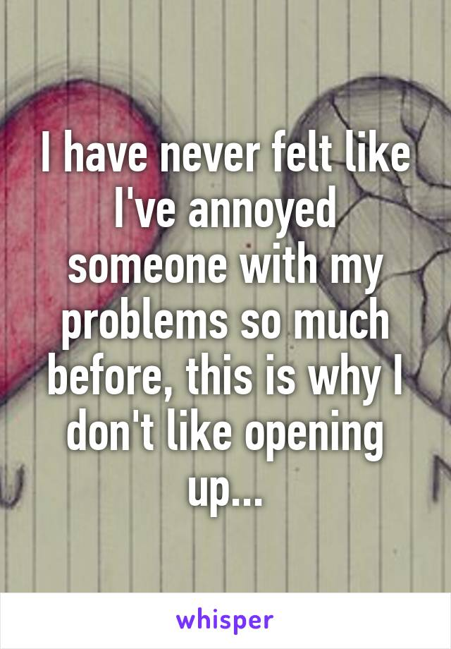 I have never felt like I've annoyed someone with my problems so much before, this is why I don't like opening up...